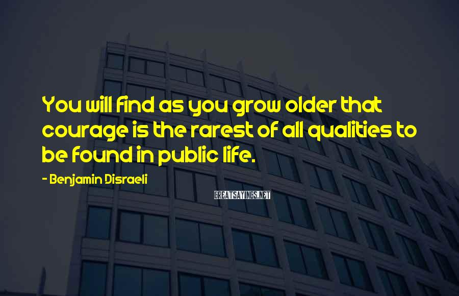 Benjamin Disraeli Sayings: You will find as you grow older that courage is the rarest of all qualities