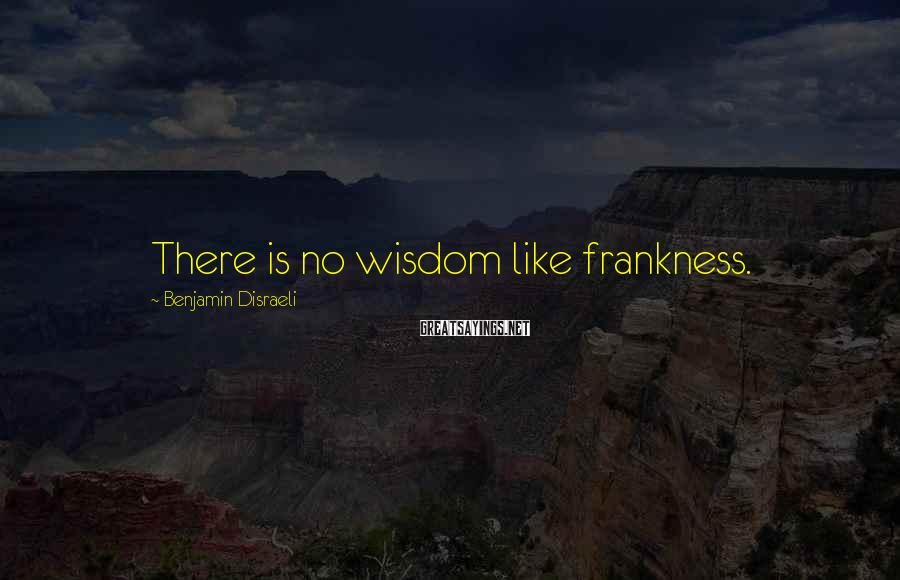 Benjamin Disraeli Sayings: There is no wisdom like frankness.