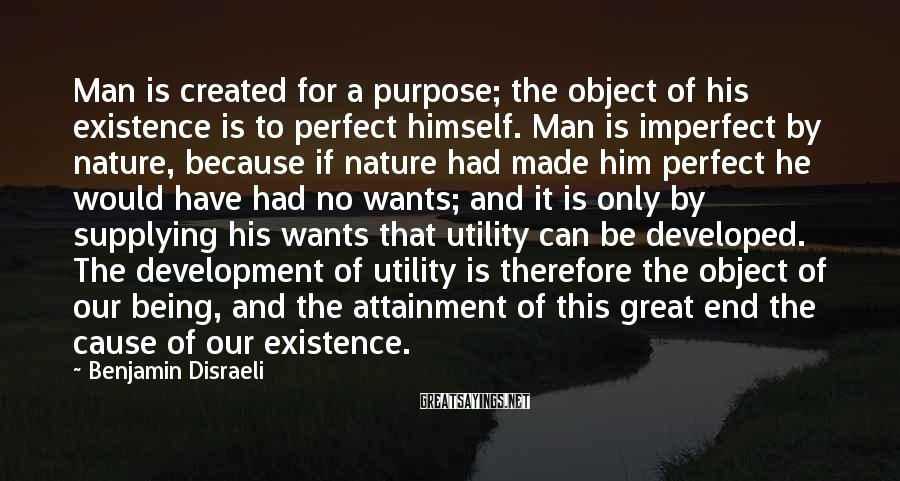 Benjamin Disraeli Sayings: Man is created for a purpose; the object of his existence is to perfect himself.