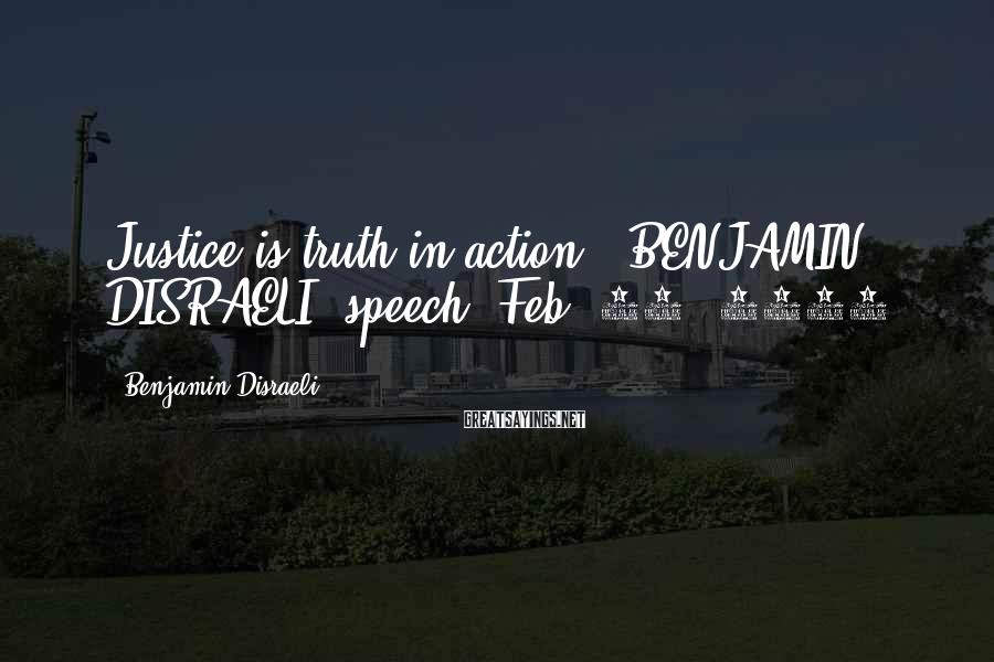 Benjamin Disraeli Sayings: Justice is truth in action.~ BENJAMIN DISRAELI, speech, Feb. 11, 1851