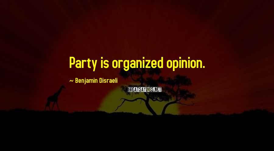Benjamin Disraeli Sayings: Party is organized opinion.