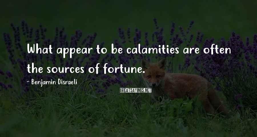 Benjamin Disraeli Sayings: What appear to be calamities are often the sources of fortune.