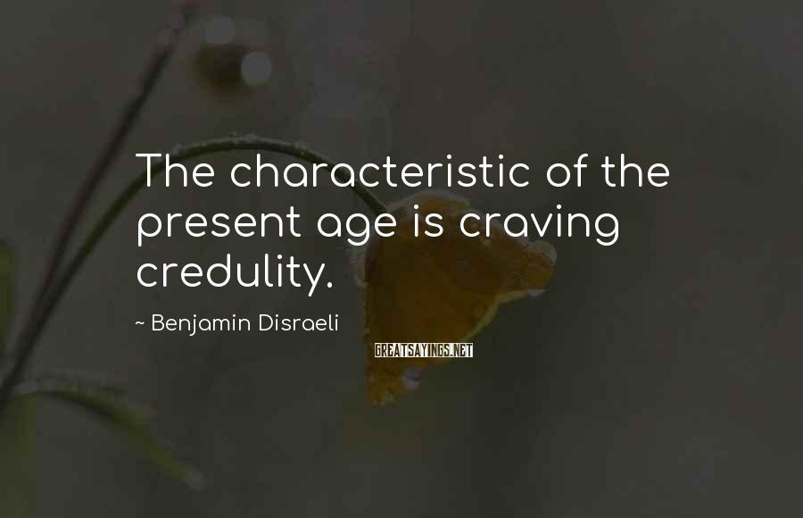Benjamin Disraeli Sayings: The characteristic of the present age is craving credulity.
