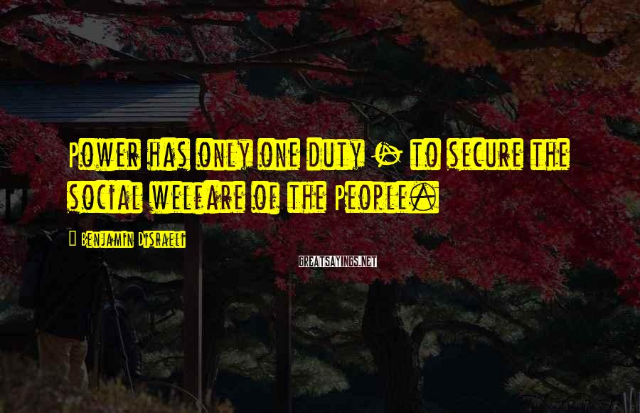 Benjamin Disraeli Sayings: Power has only one duty - to secure the social welfare of the People.