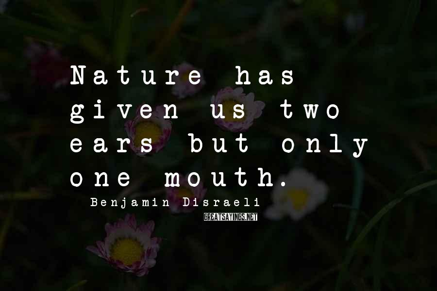 Benjamin Disraeli Sayings: Nature has given us two ears but only one mouth.