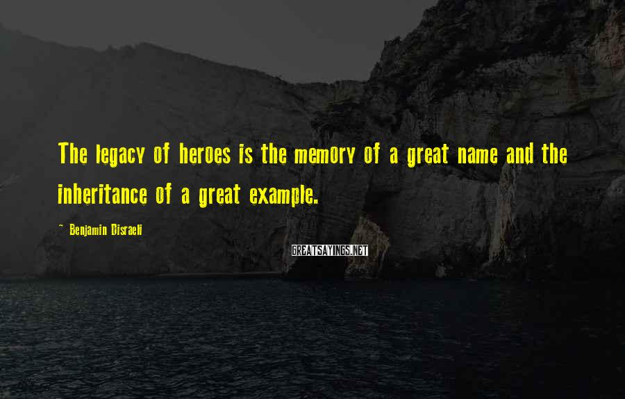 Benjamin Disraeli Sayings: The legacy of heroes is the memory of a great name and the inheritance of