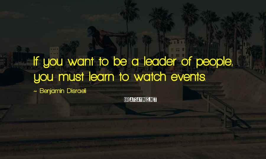 Benjamin Disraeli Sayings: If you want to be a leader of people, you must learn to watch events.