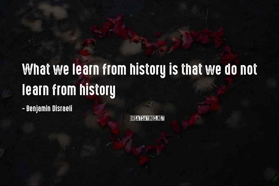 Benjamin Disraeli Sayings: What we learn from history is that we do not learn from history