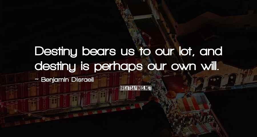 Benjamin Disraeli Sayings: Destiny bears us to our lot, and destiny is perhaps our own will.