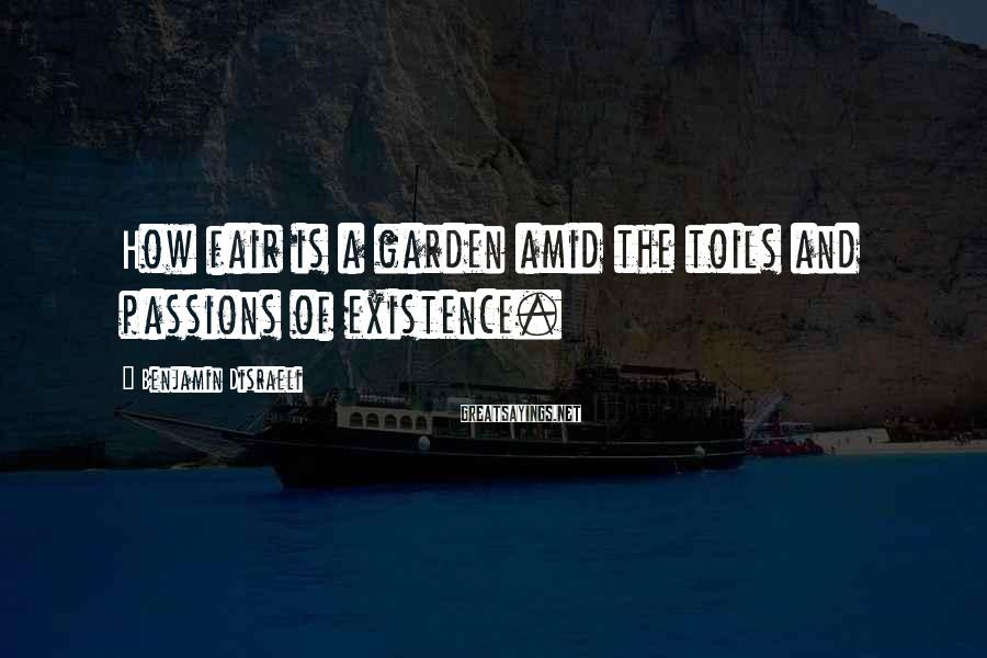 Benjamin Disraeli Sayings: How fair is a garden amid the toils and passions of existence.
