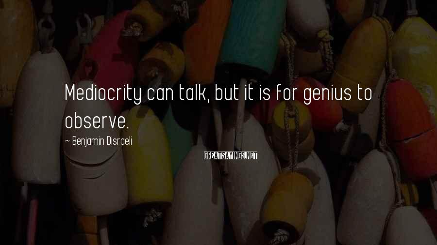 Benjamin Disraeli Sayings: Mediocrity can talk, but it is for genius to observe.