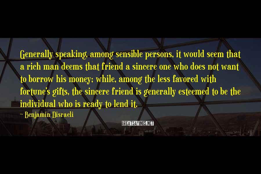 Benjamin Disraeli Sayings: Generally speaking, among sensible persons, it would seem that a rich man deems that friend