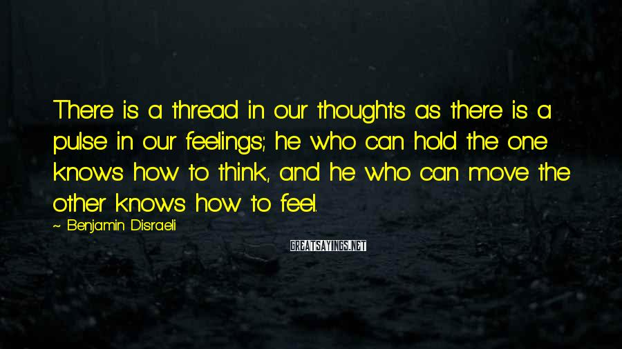 Benjamin Disraeli Sayings: There is a thread in our thoughts as there is a pulse in our feelings;