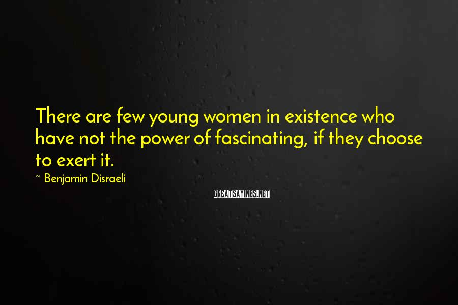 Benjamin Disraeli Sayings: There are few young women in existence who have not the power of fascinating, if