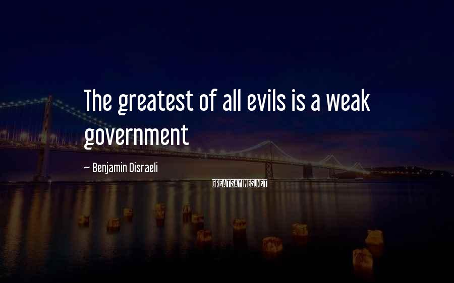 Benjamin Disraeli Sayings: The greatest of all evils is a weak government