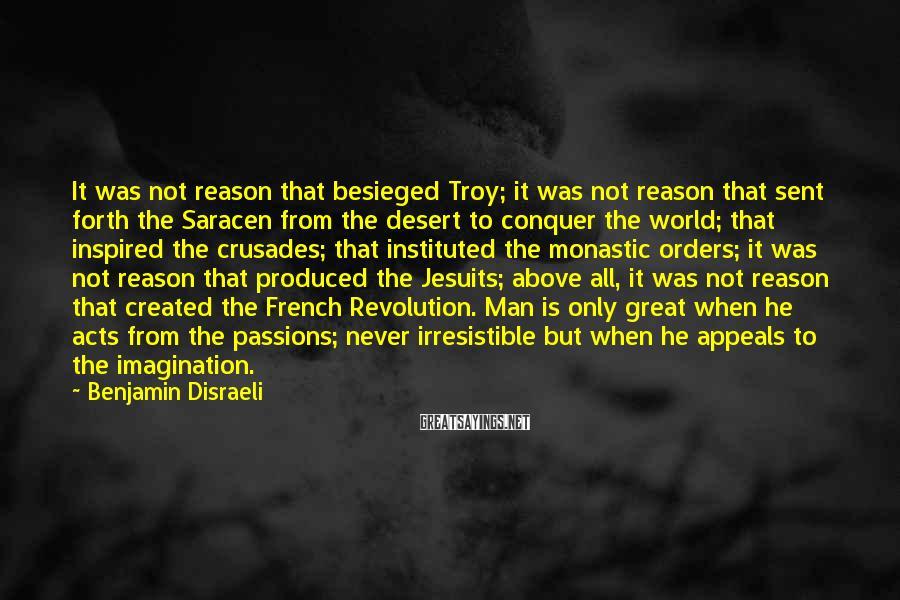 Benjamin Disraeli Sayings: It was not reason that besieged Troy; it was not reason that sent forth the