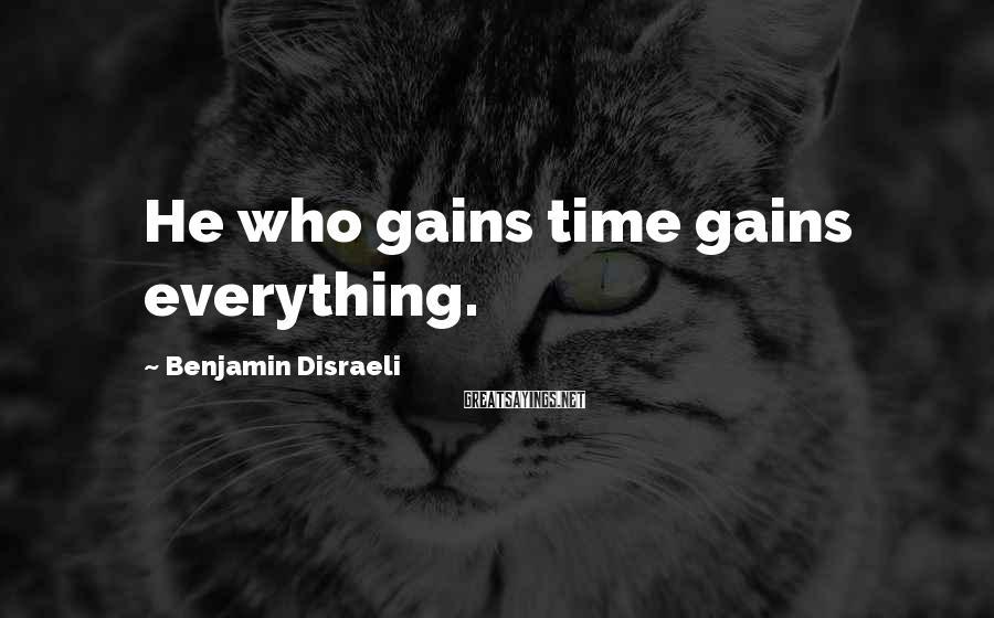 Benjamin Disraeli Sayings: He who gains time gains everything.