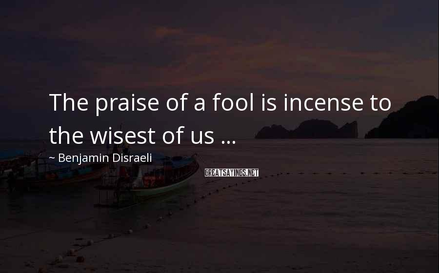Benjamin Disraeli Sayings: The praise of a fool is incense to the wisest of us ...