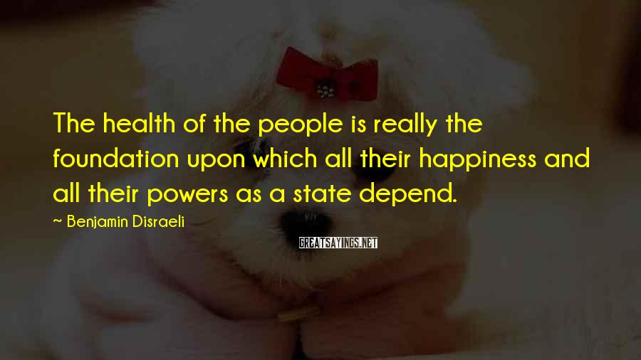 Benjamin Disraeli Sayings: The health of the people is really the foundation upon which all their happiness and