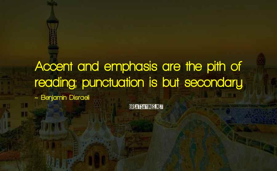 Benjamin Disraeli Sayings: Accent and emphasis are the pith of reading; punctuation is but secondary.