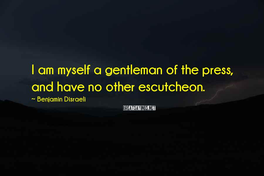 Benjamin Disraeli Sayings: I am myself a gentleman of the press, and have no other escutcheon.