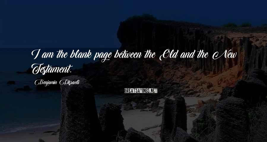 Benjamin Disraeli Sayings: I am the blank page between the Old and the New Testament.