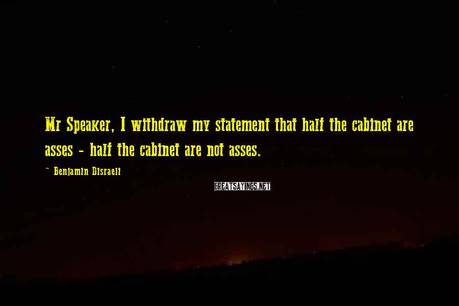 Benjamin Disraeli Sayings: Mr Speaker, I withdraw my statement that half the cabinet are asses - half the