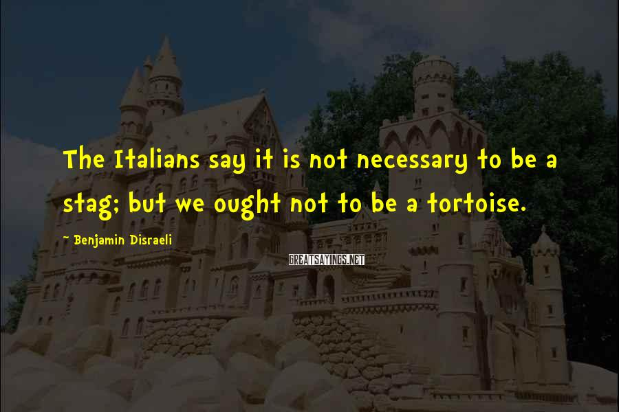 Benjamin Disraeli Sayings: The Italians say it is not necessary to be a stag; but we ought not