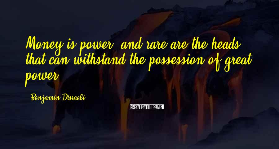 Benjamin Disraeli Sayings: Money is power, and rare are the heads that can withstand the possession of great