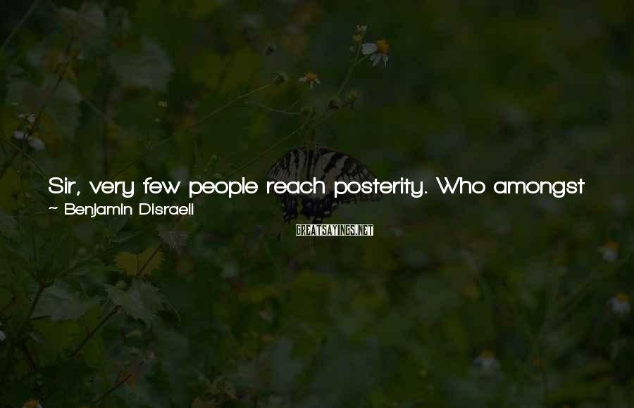 Benjamin Disraeli Sayings: Sir, very few people reach posterity. Who amongst us may arrive at that destination I