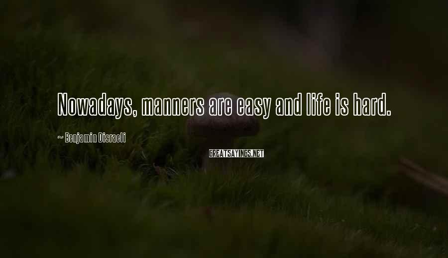 Benjamin Disraeli Sayings: Nowadays, manners are easy and life is hard.