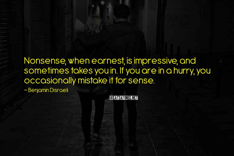 Benjamin Disraeli Sayings: Nonsense, when earnest, is impressive, and sometimes takes you in. If you are in a