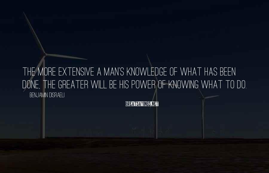 Benjamin Disraeli Sayings: The more extensive a man's knowledge of what has been done, the greater will be