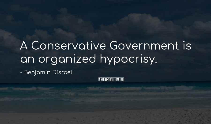 Benjamin Disraeli Sayings: A Conservative Government is an organized hypocrisy.