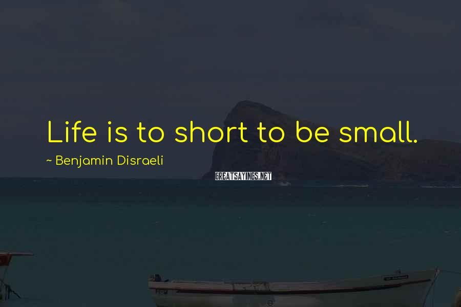Benjamin Disraeli Sayings: Life is to short to be small.