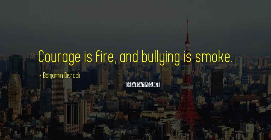 Benjamin Disraeli Sayings: Courage is fire, and bullying is smoke.
