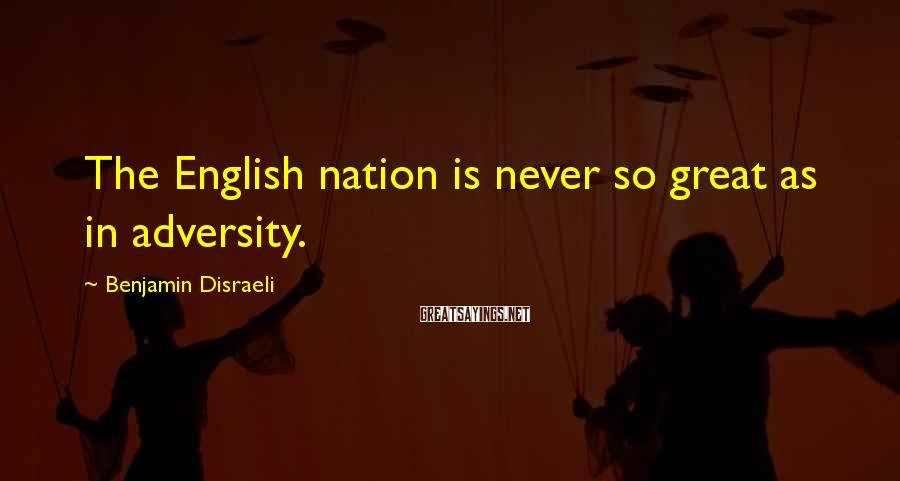 Benjamin Disraeli Sayings: The English nation is never so great as in adversity.