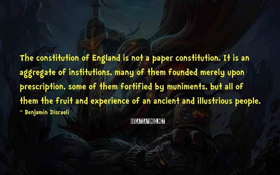 Benjamin Disraeli Sayings: The constitution of England is not a paper constitution. It is an aggregate of institutions,