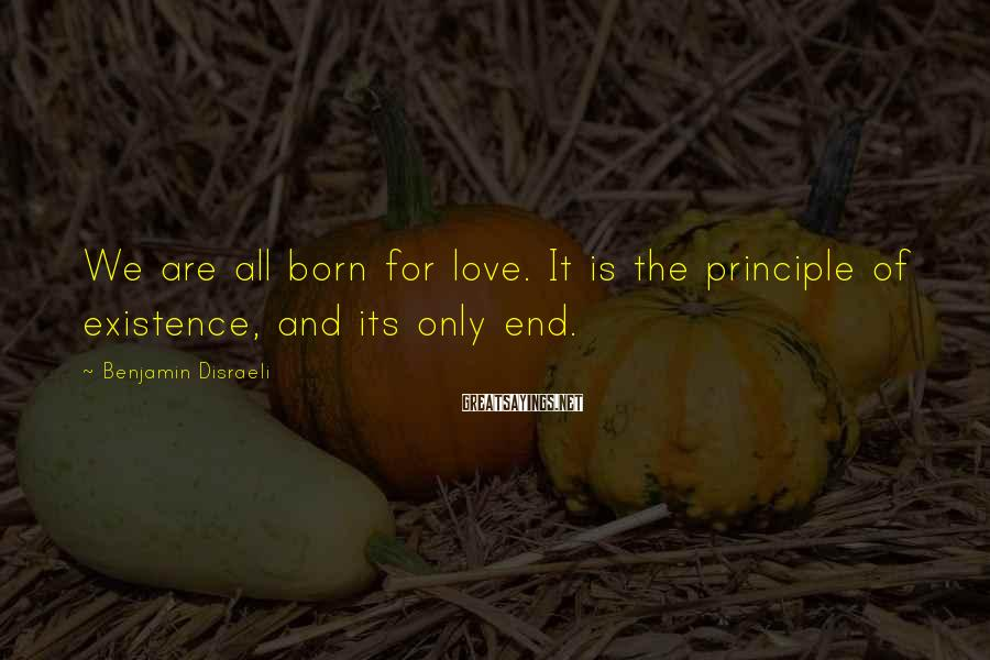 Benjamin Disraeli Sayings: We are all born for love. It is the principle of existence, and its only