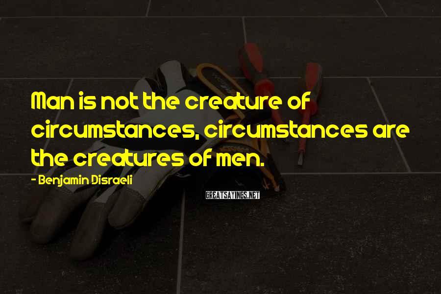 Benjamin Disraeli Sayings: Man is not the creature of circumstances, circumstances are the creatures of men.