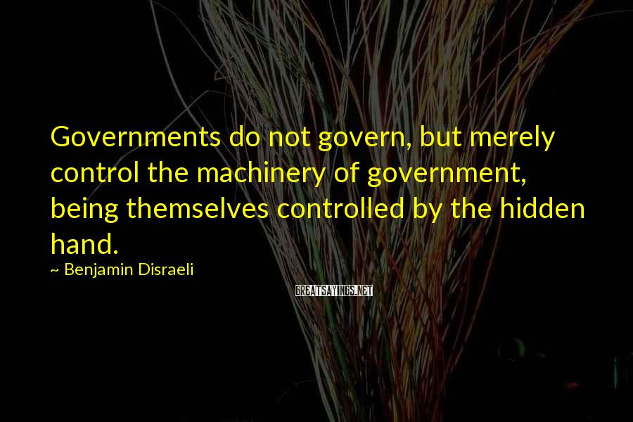 Benjamin Disraeli Sayings: Governments do not govern, but merely control the machinery of government, being themselves controlled by