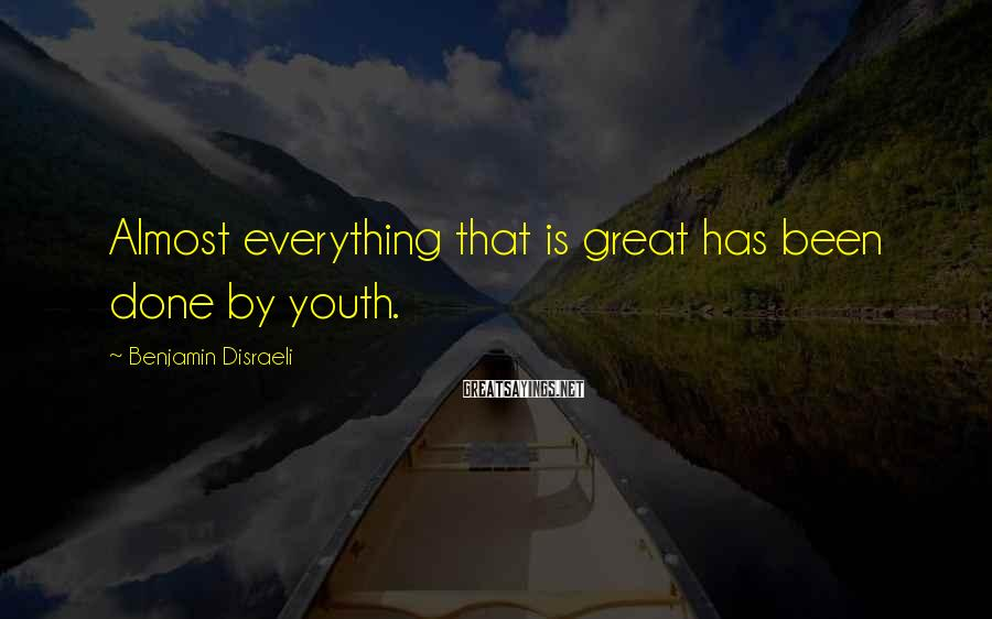 Benjamin Disraeli Sayings: Almost everything that is great has been done by youth.