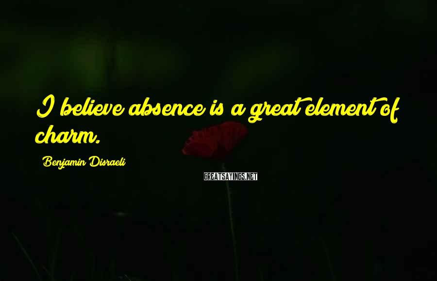 Benjamin Disraeli Sayings: I believe absence is a great element of charm.