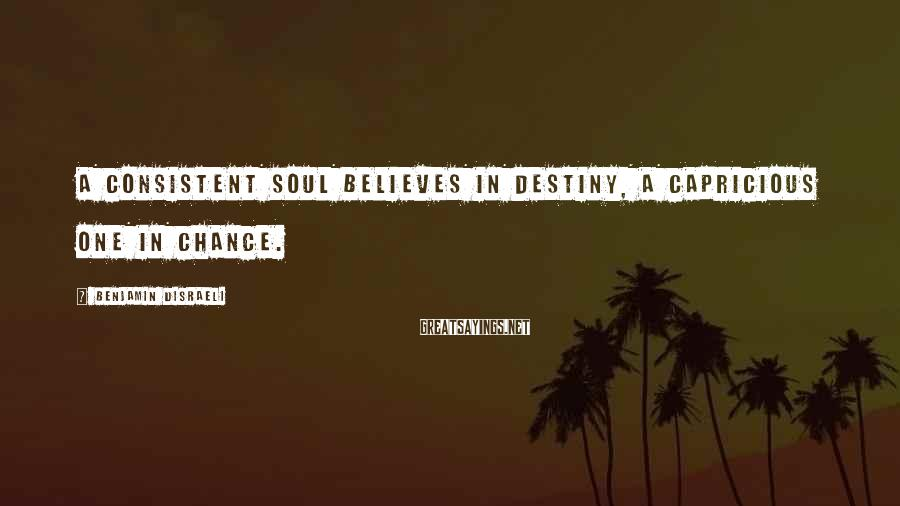 Benjamin Disraeli Sayings: A consistent soul believes in destiny, a capricious one in chance.