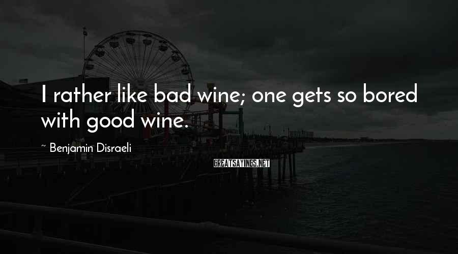 Benjamin Disraeli Sayings: I rather like bad wine; one gets so bored with good wine.