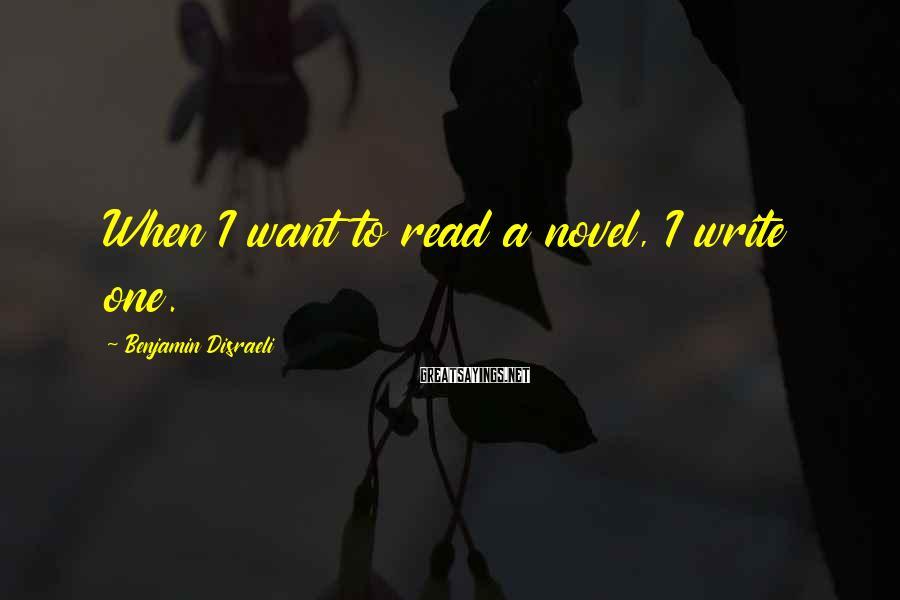 Benjamin Disraeli Sayings: When I want to read a novel, I write one.