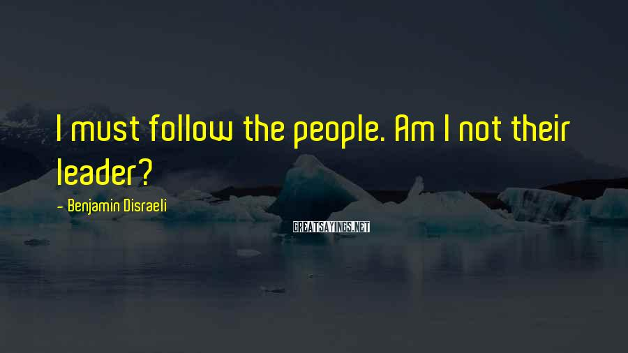 Benjamin Disraeli Sayings: I must follow the people. Am I not their leader?