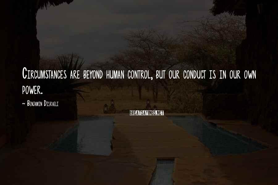Benjamin Disraeli Sayings: Circumstances are beyond human control, but our conduct is in our own power.