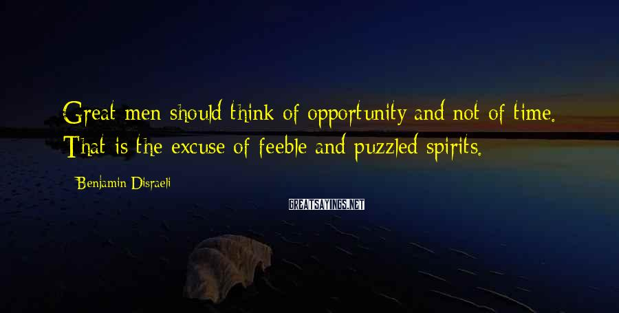 Benjamin Disraeli Sayings: Great men should think of opportunity and not of time. That is the excuse of