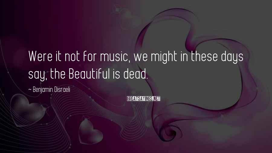 Benjamin Disraeli Sayings: Were it not for music, we might in these days say, the Beautiful is dead.